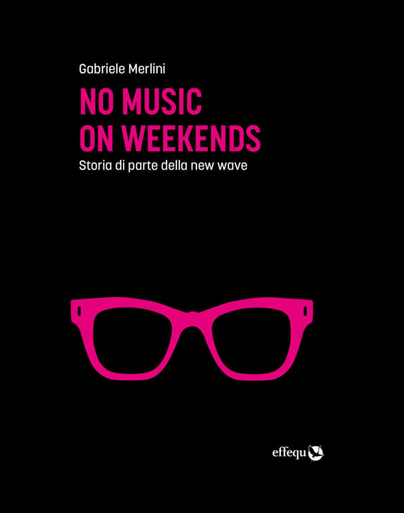 No Music on Weekends - Storia di parte della New Wave (effequ, 2020) di Gabriele Merlini
